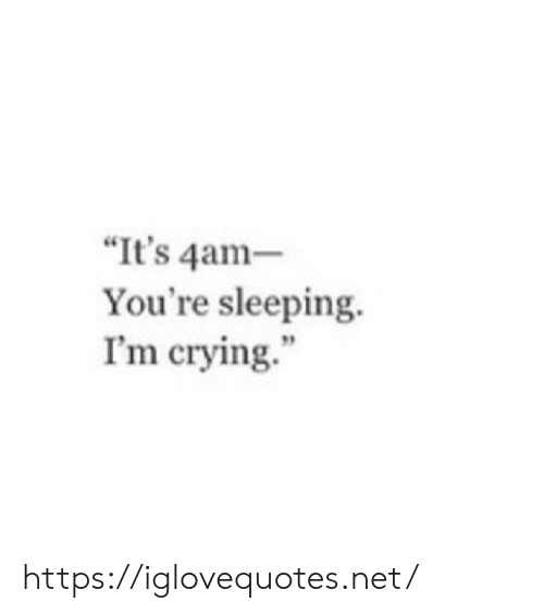 """Crying, Sleeping, and Net: """"It's 4am-  You're sleeping.  I'm crying. https://iglovequotes.net/"""