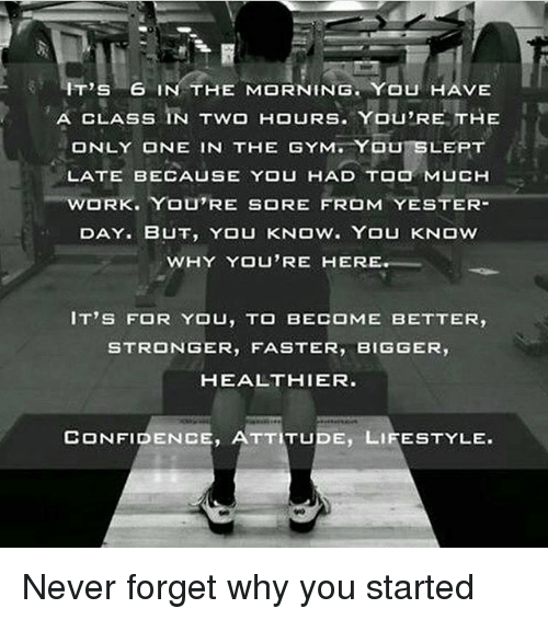 ester: IT'S 6  IN THE MORNING. YOU HAVE  CLASS IN Two HOURS. You,RE THE  A ONLY ONE IN THE GYM YOU SLEPT  LATE YOU HAD TOO MUCH  WORK. YOU'RE SORE FROM  ESTER  DAY. BUT, YOU KNOW YOU KNOW  WHY YOU'RE HER  IT'S FOR YOU, TO BECOME BETTER,  STRONGER  FASTER  BIGGER  HEALTHIER.  CONFIDENCE, ATTITUDE, LIFESTYLE. Never forget why you started