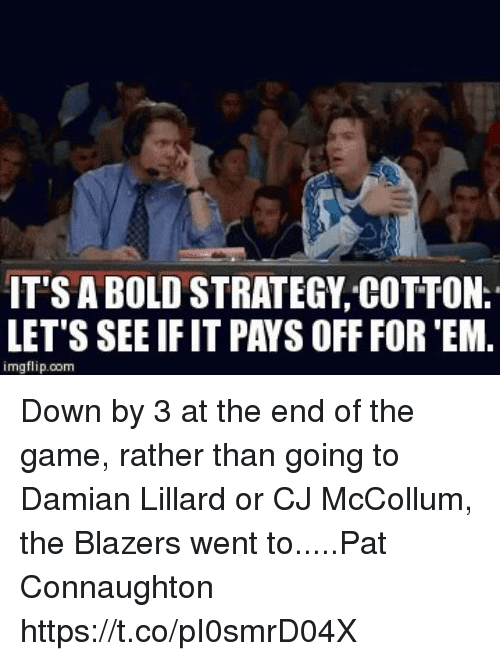 Mccollum: IT'S A BOLD STRATEGY COTTON.  LET'S SEE IF IT PAYS OFF FOR 'EM.  imgflip.com Down by 3 at the end of the game, rather than going to Damian Lillard or CJ McCollum, the Blazers went to.....Pat Connaughton https://t.co/pI0smrD04X