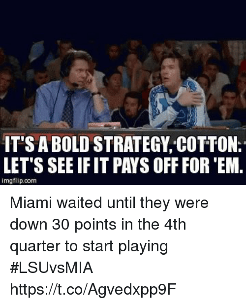 Sports, Bold, and Miami: IT'S A BOLD STRATEGY COTTON.  LET'S SEE IF IT PAYS OFF FOR 'EM.  imgflip.com Miami waited until they were down 30 points in the 4th quarter to start playing #LSUvsMIA https://t.co/Agvedxpp9F