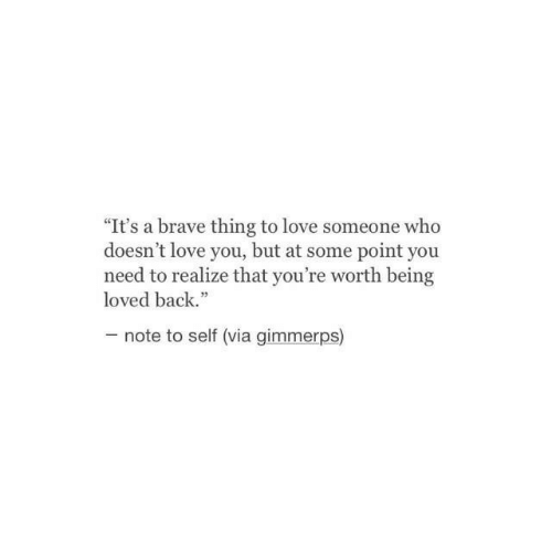 """Love, Brave, and Back: """"It's a brave thing to love someone who  doesn't love you, but at some point you  need to realize that you're worth being  loved back.""""  note to self (via gimmerps)"""
