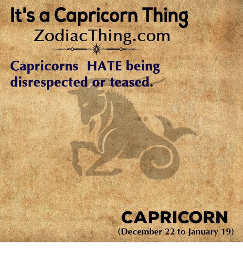 capricorns: It's a Capricorn Thing  ZodiacThing.com  Capricorns HATE being  disrespected or teased  CAPRICORN  (December 22 to January 19)