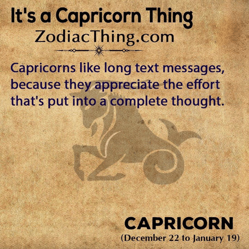 capricorns: It's a Capricorn Thing  ZodiacThing.com  Capricorns like long text messages,  because they appreciate the effort  that's put into a complete thought.  CAPRICORN  (December 22 to January 19)