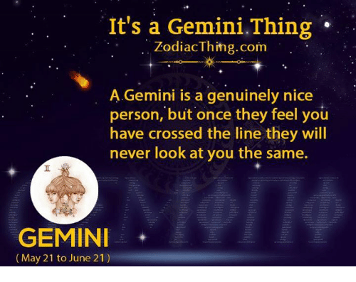 Gemini, Never, and Nice: It's a Gemini.Thing  ZodiacThing.com  A.Gemini is a genuinely nice  person, but once they feel you  have crossed the line they will  never look at you the same.  GEMIN  (May 21 to June 21)