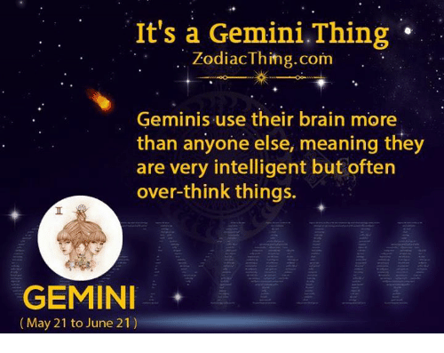 Intelligente: It's a Gemini.Thing  .. ZodiacThing.corm  Geminis use their brain more  than anyone else, meaning they  are very intelligent but often  over-think things.  GEMINI  (May 21 to June 21)