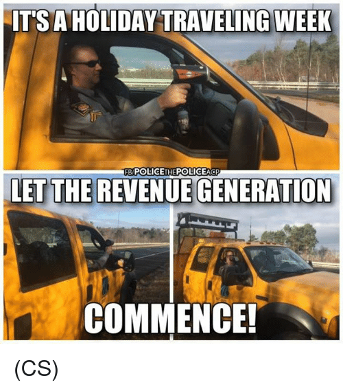 commence: IT'S A HOLIDAY TRAVELING WEEK  FB POLICETHEPOLICEAGP  LET THE REVENUE GENERATION  COMMENCE! (CS)