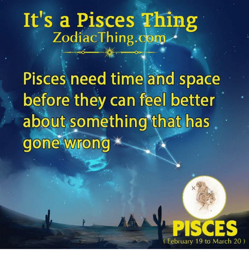 Pisces, Space, and Time: It's a Pisces Thing  Zodiac Thing.com  Pisces need time and space  before they can feel better  about something that has  gone wrong  PISCES  (February 19 to March 20)