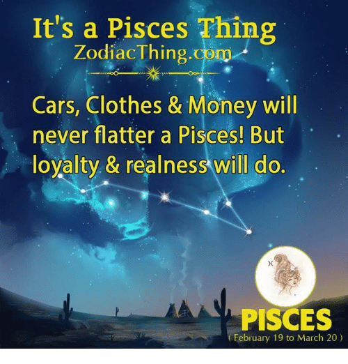 realness: It's a Pisces Thing  ZodiacThing.com  Cars, Clothes & Money will  never flatter a Pisces! But  loyalty, & realness will do.  PISCES  February 19 to March 20)