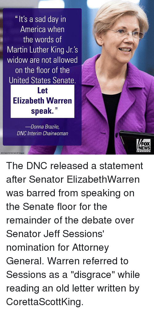 "Elizabeth Warren, Memes, and 🤖: ""It's a sad day in  America when  the words of  Martin Luther King Jr.'s  widow are not allowed  on the floor of the  United States Senate.  Let  Elizabeth Warren  speak  Donna Brazile  DWC Interim Chairwoman  FOX  NEWS  ch Anne The DNC released a statement after Senator ElizabethWarren was barred from speaking on the Senate floor for the remainder of the debate over Senator Jeff Sessions' nomination for Attorney General. Warren referred to Sessions as a ""disgrace"" while reading an old letter written by CorettaScottKing."