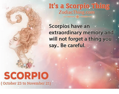 Scorpio, Be Careful, and Com: It's a Scorpio.Thing  ZodiacThing.com  Scorpios have an  extraordinary memory and  will not forget a thing you  say.. Be careful.  SCORPIO  (October 23 to November 21)