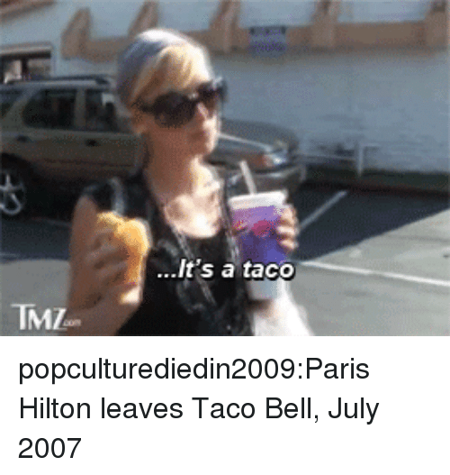 Hilton: ..It's a taco  TMZ popculturediedin2009:Paris Hilton leaves Taco Bell, July 2007