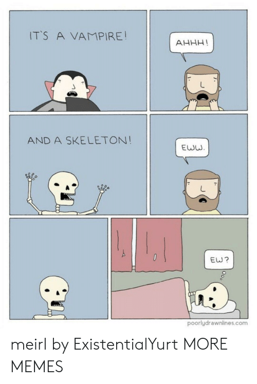 eww: ITS A VAMPIRE!  AHHH!  AND A SKELETON!  EWW  EW?  poorlydrawnlines.com meirl by ExistentialYurt MORE MEMES