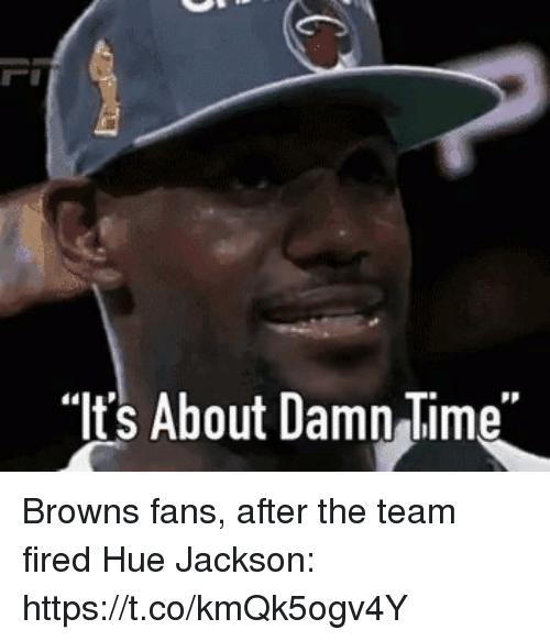 "browns-fans: ""Its About Damn Time"" Browns fans, after the team fired Hue Jackson: https://t.co/kmQk5ogv4Y"