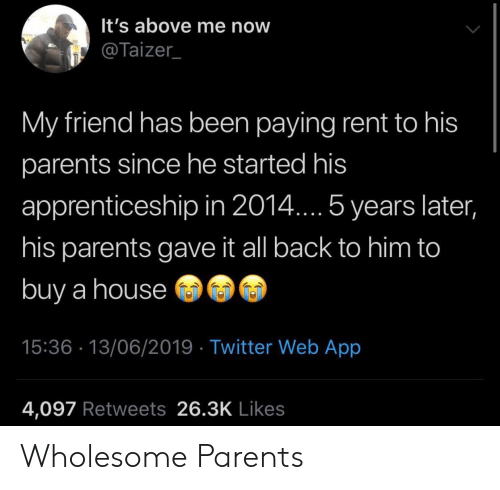 Parents, Twitter, and House: It's above me now  @Taizer  My friend has been paying rent to his  parents since he started his  apprenticeship in 2014... 5 years later,  his parents gave it all back to him to  buy a house  15:36 13/06/2019 Twitter Web App  4,097 Retweets 26.3K Likes Wholesome Parents