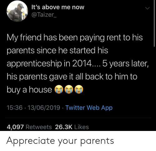 He Started: It's above me now  @Taizer_  My friend has been paying rent to his  parents since he started his  apprenticeship in 2014.... 5 years later,  his parents gave it all back to him to  buy a house  15:36 13/06/2019 Twitter Web App  4,097 Retweets 26.3K Likes Appreciate your parents
