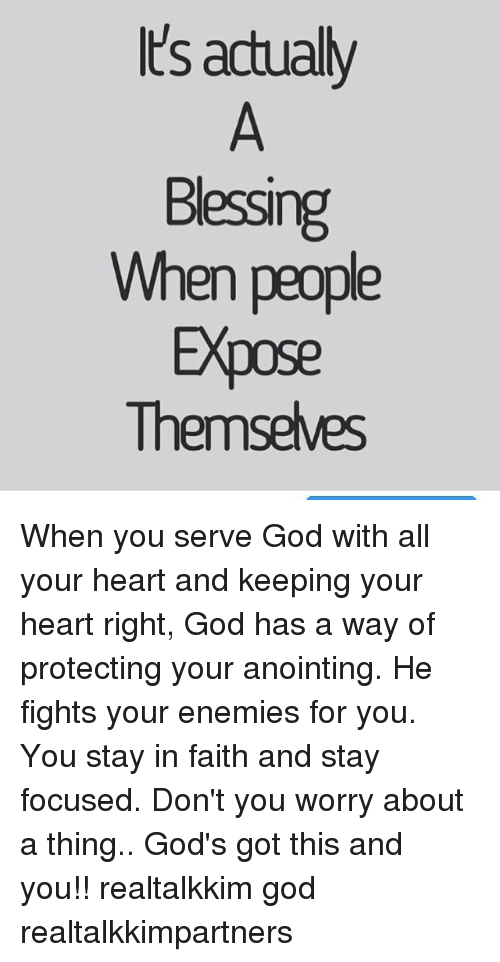 Exposion: Its actually  Bessing  When people  Expose  Themselves When you serve God with all your heart and keeping your heart right, God has a way of protecting your anointing. He fights your enemies for you. You stay in faith and stay focused. Don't you worry about a thing.. God's got this and you!! realtalkkim god realtalkkimpartners