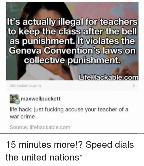 Crime, Fucking, and Life: It's actually illegal for teachers  to keep the class after the bell  as punishment. lt violates the  Geneva Convention's laws on  collective punishment.  Life Hackable.com  lifehackable.com  ESmaxwellpuckett  life hack: just fucking accuse your teacher of a  war crime  Source: lifehackable.com 15 minutes more!? Speed dials the united nations*
