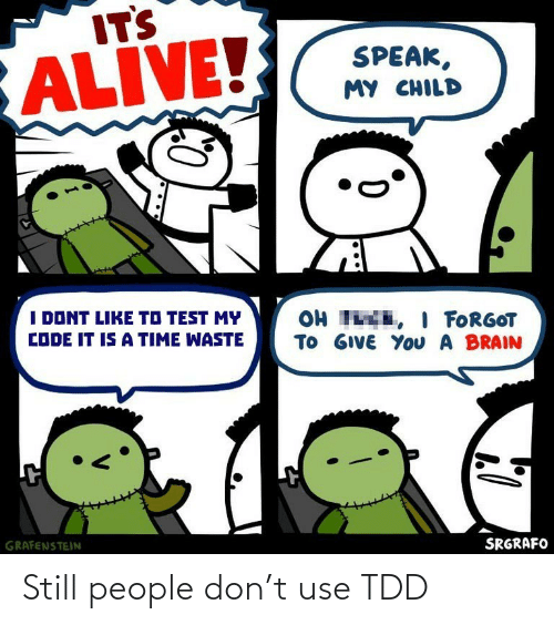 dont like: ITS  ALIVE!  SPEAK,  MY CHILD  I DONT LIKE TO TEST MY  OH TE, I FORGOT  TO GIVE YoU A BRAIN  CODE IT IS A TIME WASTE  GRAFENSTEIN  SRGRAFO Still people don't use TDD