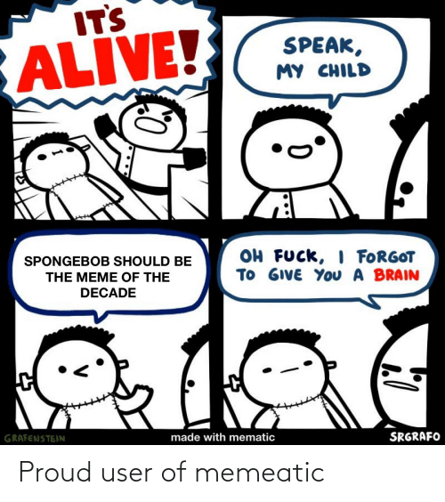 Alive, Funny, and Meme: IT'S  ALIVE!  SPEAK,  MY CHILD  OH FUCK, I FORGOT  TO GIVE YOu A BRAIN  SPONGEBOB SHOULD BE  THE MEME OF THE  DECADE  GRAFENSTEIN  made with mematic  SRGRAFO Proud user of memeatic
