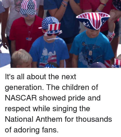 Children, Memes, and Nascar: It's all about the next generation. The children of NASCAR showed pride and respect while singing the National Anthem for thousands of adoring fans.