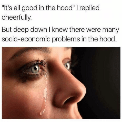 """Its All: """"It's all good in the hood"""" I replied  cheerfully.  But deep down I knew there were many  socio-economic problems in the hood."""