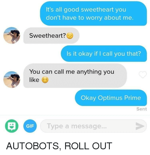Roll Out: It's all good sweetheart you  don't have to worry about me.  Sweetheart?  Is it okay if I call you that?  You can call me anything you  like  Okay Optimus Prime  Sent  GIF  Type a message. AUTOBOTS, ROLL OUT