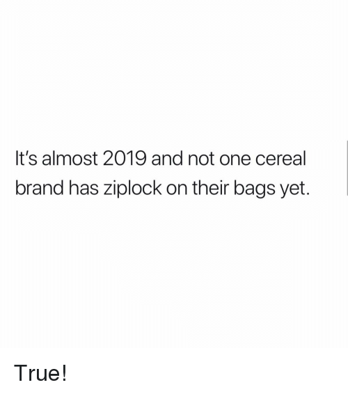Memes, True, and 🤖: It's almost 2019 and not one cereal  brand has ziplock on their bags yet. True!