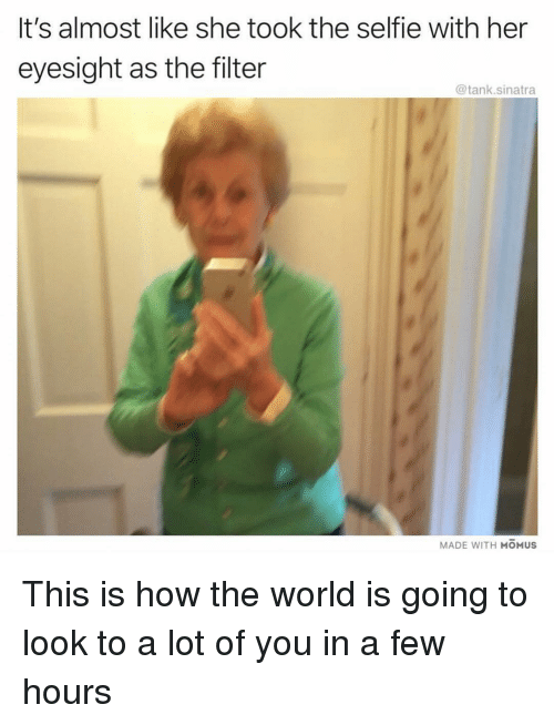 Funny, Selfie, and World: It's almost like she took the selfie with her  eyesight as the filter  @tank.sinatra  MADE WITH MOMUS This is how the world is going to look to a lot of you in a few hours