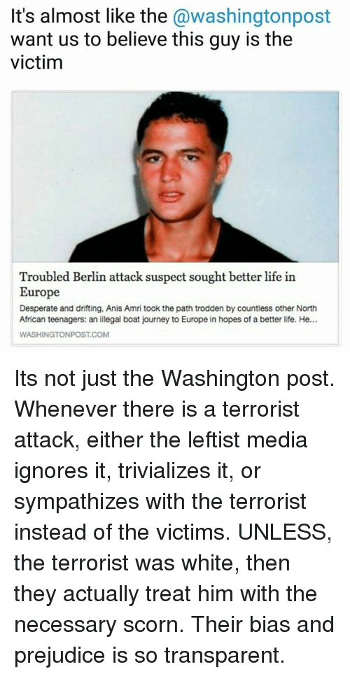 Transparencies: It's almost like the  @washingtonpost  want us to believe this guy is the  victim  Troubled Berlin attack suspect sought better life in  Europe  Desperate and drifting, Anis Amritook the path trodden by countless other North  African teenagers: an illegal boat journey to Europe in hopes of a better life. He...  COM Its not just the Washington post. Whenever there is a terrorist attack, either the leftist media ignores it, trivializes it, or sympathizes with the terrorist instead of the victims. UNLESS, the terrorist was white, then they actually treat him with the necessary scorn. Their bias and prejudice is so transparent.