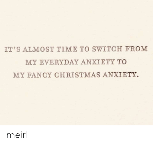 Everyday: IT'S ALMOST TIME TO SWITCH FROM  MY EVERYDAY ANXIETY TO  MY FANCY CHRISTMAS ANXIETY. meirl