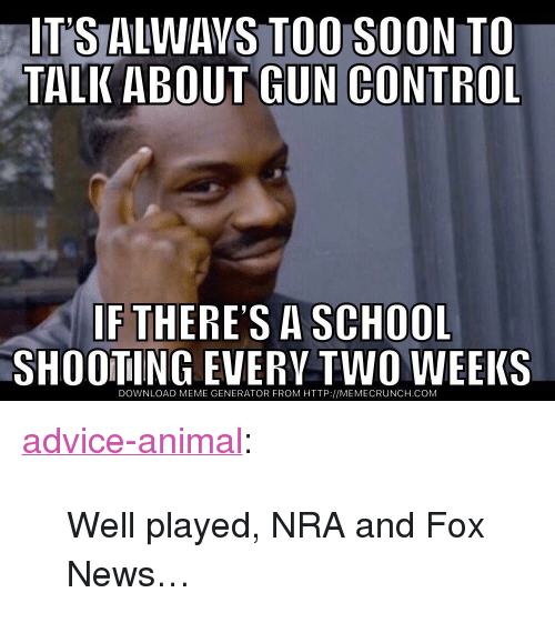 "Advice, Meme, and News: IT'S ALWAVS TOO SOON TO  TALK ABOUT GUN CONTROL  IF THERES A SCHOOL  SHOOTING EVERV TWO WEEKS  DOWNLOAD MEME GENERATOR FROM HTTP://MEMECRUNCH.COM <p><a href=""http://advice-animal.tumblr.com/post/174061055291/well-played-nra-and-fox-news"" class=""tumblr_blog"">advice-animal</a>:</p>  <blockquote><p>Well played, NRA and Fox News…</p></blockquote>"