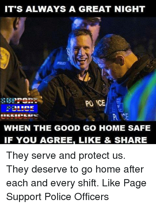 Memes, 🤖, and Ice: IT'S ALWAYS A GREAT NIGHT  PO ICE  WHEN THE GOOD GO HOME SAFE  IF YOU AGREE, LIKE & SHARE They serve and protect us. They deserve to go home after each and every shift. Like Page Support Police Officers