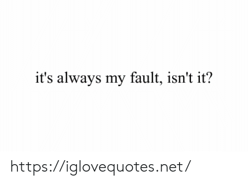 fault: it's always my fault, isn't it? https://iglovequotes.net/