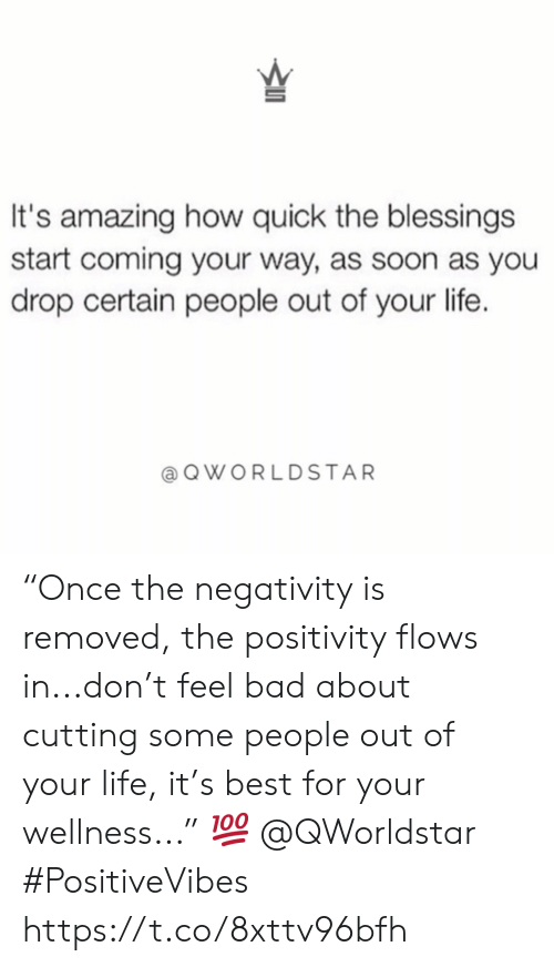 "positivity: It's amazing how quick the blessings  start coming your way, as soon as you  drop certain people out of your life.  QWORLDSTAR ""Once the negativity is removed, the positivity flows in...don't feel bad about cutting some people out of your life, it's best for your wellness..."" ? @QWorldstar #PositiveVibes https://t.co/8xttv96bfh"