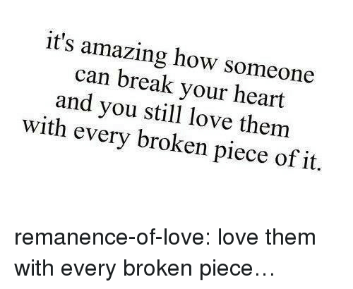 break your heart: it's amazing how someone  can break your heart  and you stil love them  with every broken piece of it. remanence-of-love:  love them with every broken piece…