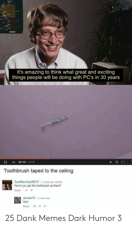 Dank, Memes, and Dank Memes: It's amazing to think what great and exciting  things people will be doing with PC's in 30 years  021 25/100:05  Toothbrush taped to the ceiling  SamMan SamNDTY  3 weels ago (edited)  How'd you get the toothbrush up there?  Reply  xbradx11 3 weeks ago  tape  Reply 35 25 Dank Memes Dark Humor 3