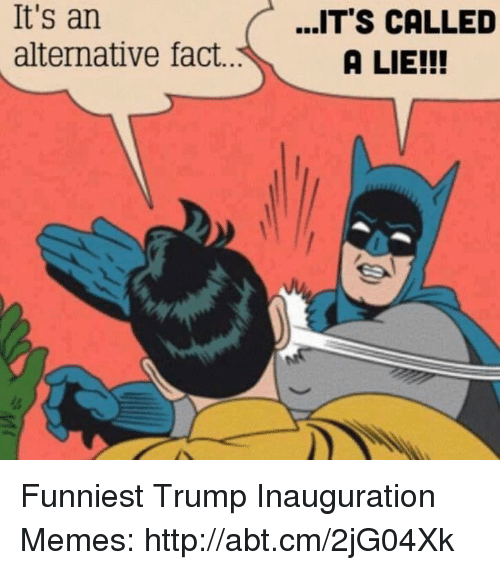Funniest Trump: It's an  alternative fact.  ...IT'S CALLED  A LIE!!! Funniest Trump Inauguration Memes: http://abt.cm/2jG04Xk