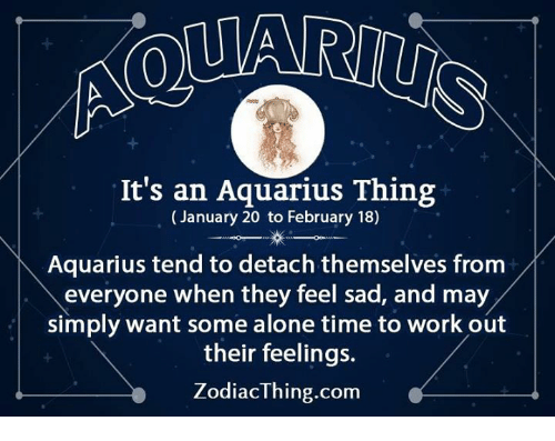 Detach: It's an Aquarius Thing  (January 20 to February 18)  Aquarius tend to detach themselves from  everyone when they feel sad, and may  simply want some alone time to work out  their feelings.  ZodiacThing.com