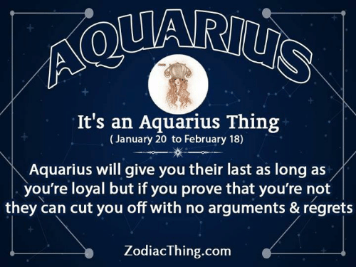 Aquarius: It's an Aquarius Thing  (January 20 to February 18)  Aquarius will give you their last as long as/  you're loyal but if you prove that you're not  they can cut you off with no arguments & regrets  ZodiacThing.com