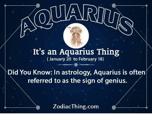 Geniusism: It's an Aquarius Thing  (January 20 to February 18)  Did You Know: In astrology, Aquarius is often  referred to as the sign of genius.  ZodiacThing.com