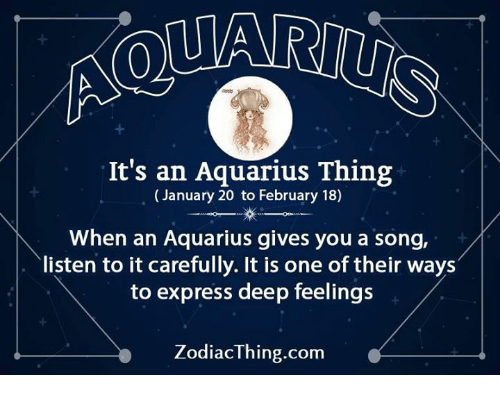 Aquarius, Express, and A Song: It's an Aquarius Thing  (January 20 to February 18)  When an Aquarius gives you a song,  listen to it carefully. It is one of their ways  to express deep feelings  ZodiacThing.com