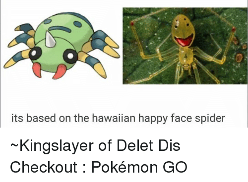Dank, Spider, and Happy: its based on the hawaiian happy face spider ~Kingslayer of Delet Dis  Checkout : Pokémon GO