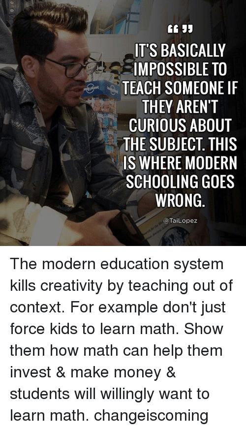 Tai Lopez: IT'S BASICALLY  IMPOSSIBLE TO  TEACH SOMEONE IF  THEY AREN'T  CURIOUS ABOUT  THE SUBJECT THIS  IS WHERE MODERN  SCHOOLING GOES  WRONG  Tai Lopez The modern education system kills creativity by teaching out of context. For example don't just force kids to learn math. Show them how math can help them invest & make money & students will willingly want to learn math. changeiscoming