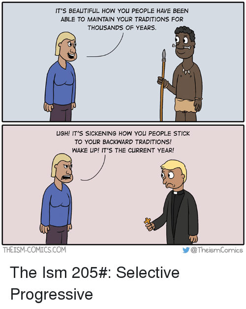 Current Year: IT'S BEAUTIFUL HOW YOU PEOPLE HAVE BEEN  ABLE TO MAINTAIN YOUR TRADITIONS FOR  THOUSANDS OF YEARS.  UGH! IT'S SICKENING HOW YOU PEOPLE STICK  TO YOUR BACKWARD TRADITIONS!  WAKE UP! IT'S THE CURRENT YEAR!  THEISM-COMICS.COM  步@ TheismComics  @TheismComics The Ism 205#: Selective Progressive
