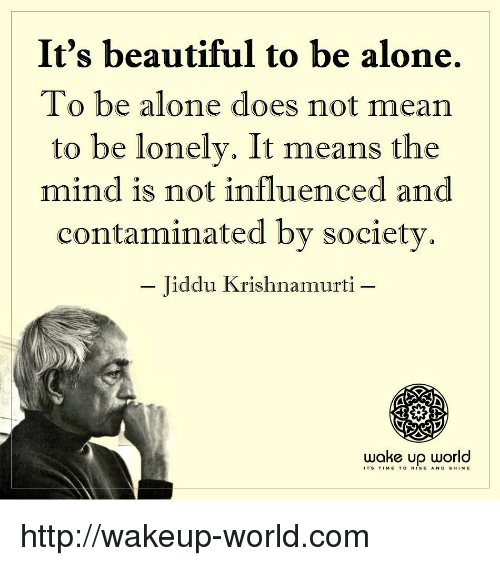 Being Alone, Beautiful, and Http: It's beautiful to be alone.  To be alone does not mean  to be lonely. It means the  mind is not influenced and  contaminated by society  - Jiddu Krishnamurti -  woke up world  ITS TIME TO RISE AND S HINE http://wakeup-world.com