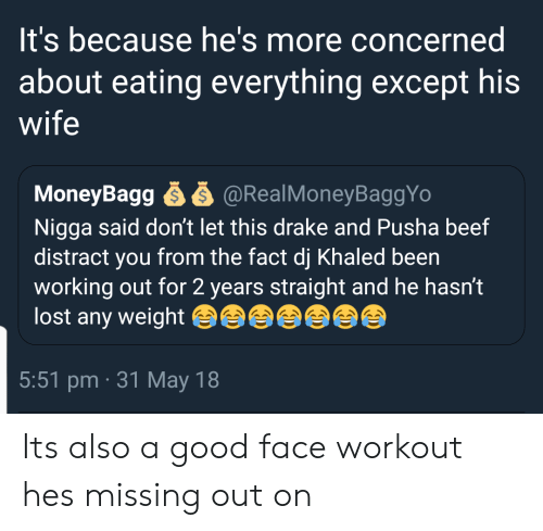 Missing Out: It's because he's more concerned  about eating everything except his  wife  MoneyBagg ễ ễ @RealMoneyBaggYo  Nigga said don't let this drake and Pusha beef  distract you from the fact dj Khaled beern  working out for 2 years straight and he hasn't  lost any weight  5:51 pm 31 May 18 Its also a good face workout hes missing out on