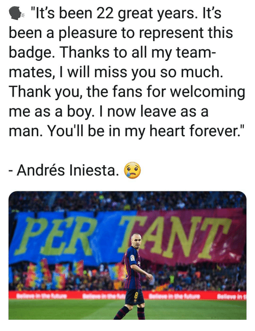 """iniesta: """"It's been 22 great years. It's  been a pleasure to represent this  badge. Thanks to all my team-  mates, I will miss you so much.  Thank you, the fans for welcoming  me as a boy. I now leave as a  man. You'll be in my heart forever.  Andrés Iniesta. 6  PER TANT  RI"""