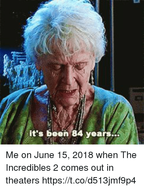 84 Years: it's been 84 years.. Me on June 15, 2018 when The Incredibles 2 comes out in theaters  https://t.co/d513jmf9p4