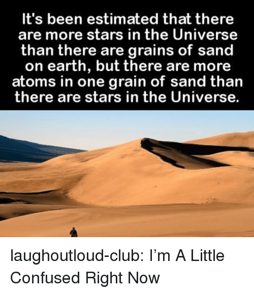 Im A Little: It's been estimated that there  are more stars in the Universe  than there are grains of sand  on earth, but there are more  atoms in one grain of sand than  there are stars in the Universe. laughoutloud-club:  I'm A Little Confused Right Now