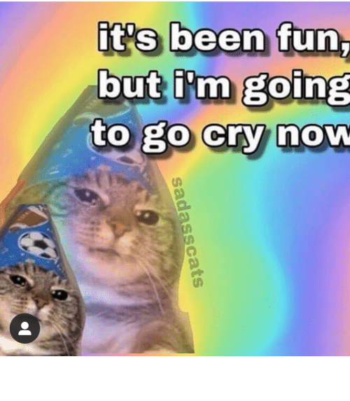 cry: it's been fun,  but i'm going  to go cry now  sadasscats meirl